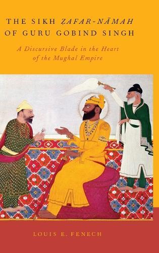 The Sikh Zafar-namah of Guru Gobind Singh: A Discursive Blade in the Heart of the Mughal Empire (Hardback)