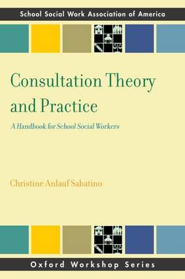Consultation Theory and Practice: A Handbook for School Social Workers - Oxford Workshop Series - School of Social Work Association of America (Paperback)