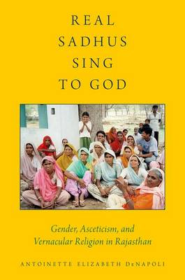 Real Sadhus Sing to God: Gender, Asceticism, and Vernacular Religion in Rajasthan - AAR Religion, Culture, and History (Hardback)