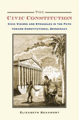 The Civic Constitution: Civic Visions and Struggles in the Path toward Constitutional Democracy (Hardback)