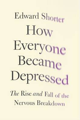 How Everyone Became Depressed: The Rise and Fall of the Nervous Breakdown (Hardback)