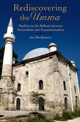 Rediscovering the Umma: Muslims in the Balkans between Nationalism and Transnationalism (Hardback)