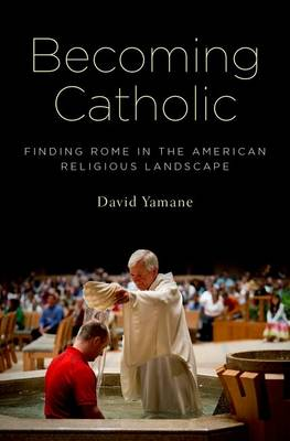 Becoming Catholic: Finding Rome in the American Religious Landscape (Hardback)