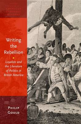 Writing the Rebellion: Loyalists and the Literature of Politics in British America - Oxford Studies in American Literary History 3 (Hardback)