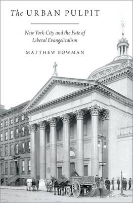 The Urban Pulpit: New York City and the Fate of Liberal Evangelicalism (Hardback)