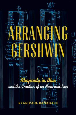 Arranging Gershwin: Rhapsody in Blue and the Creation of an American Icon (Hardback)