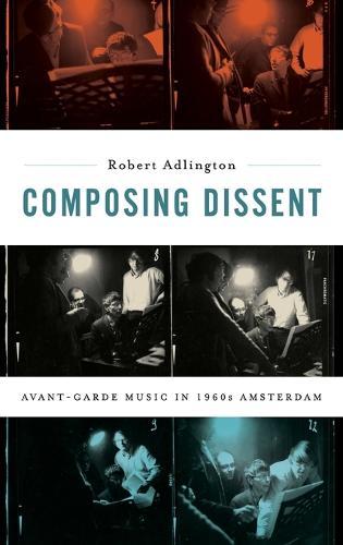 Composing Dissent: Avant-garde Music in 1960s Amsterdam (Hardback)