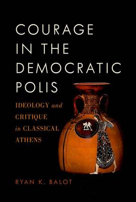 Courage in the Democratic Polis: Ideology and Critique in Classical Athens (Hardback)