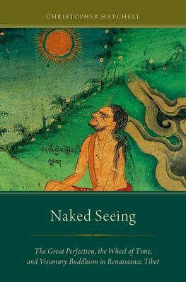 Naked Seeing: The Great Perfection, the Wheel of Time, and Visionary Buddhism in Renaissance Tibet (Hardback)