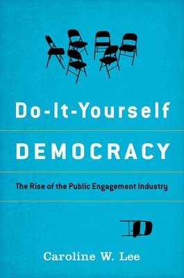 Do-It-Yourself Democracy: The Rise of the Public Engagement Industry (Hardback)