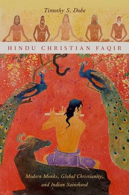 Hindu Christian Faqir: Modern Monks, Global Christianity, and Indian Sainthood - AAR Religion, Culture, and History (Hardback)