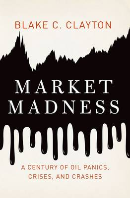 Market Madness: A Century of Oil Panics, Crises, and Crashes (Hardback)