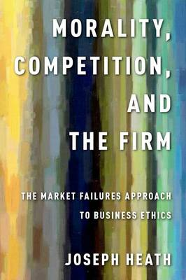 Morality, Competition, and the Firm: The Market Failures Approach to Business Ethics (Hardback)