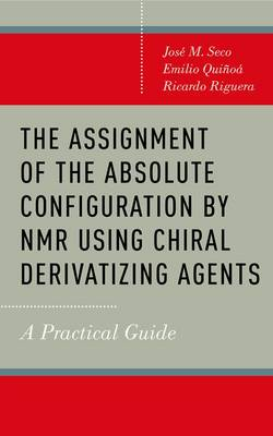The Assignment of the Absolute Configuration by NMR using Chiral Derivatizing Agents: A Practical Guide (Hardback)