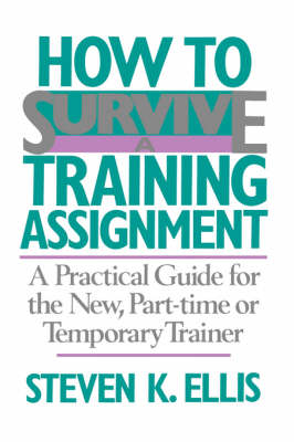 How To Survive A Training Assignment: A Practical Guide For The New, Part-time Or Temporary Trainer (Paperback)
