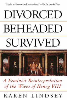 Divorced, Beheaded, Survived: A Feminist Reinterpretation Of The Wives Of Henry Viii (Paperback)