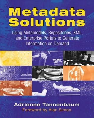 Metadata Solutions: Using Metamodels, Repositories, XML, and Enterprise Portals to Generate Information on Demand (Paperback)