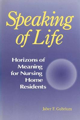 Speaking of Life: Horizons of Meaning for Nursing Home Residents - Communication & Social Order (Paperback)