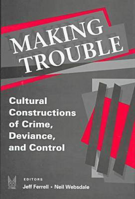 Making Trouble: Cultural Constraints of Crime, Deviance, and Control (Hardback)
