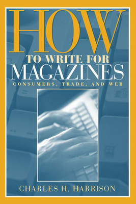 How to Write for Magazines: Consumers, Trade and Web (Paperback)