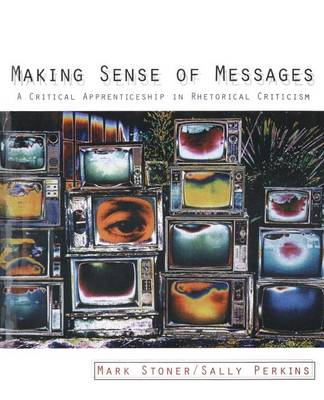 Making Sense of Messages: A Critical Apprenticeship in Rhetorical Criticism (Hardback)
