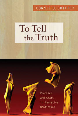 To Tell the Truth: Practice and Craft in Narrative Nonfiction (Paperback)