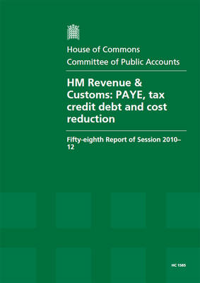 HM Revenue & Customs: PAYE, Tax Credit Debt and Cost Reduction, Fifty-eighth Report of Session 2010-12, Report, Together with Formal Minutes, Oral and Written Evidence - House of Commons Papers (Paperback)