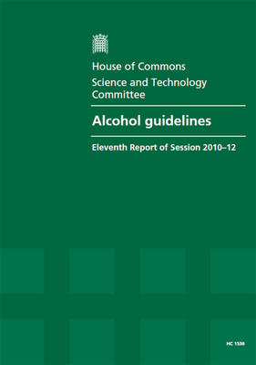 Alcohol guidelines: eleventh report of session 2010-12, [Vol. 1]: Report, together with formal minutes, oral and written evidence - House of Commons Papers 2010-12 1536 (Paperback)