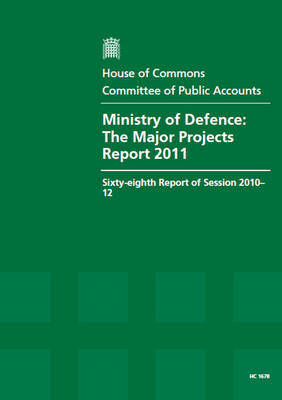 Ministry of Defence: The Major Projects Report 2011, Sixty-Eighth Report of Session 2010-12, Report, Together with Formal Minutes, Oral and Written Evidence - House of Commons Papers (Paperback)