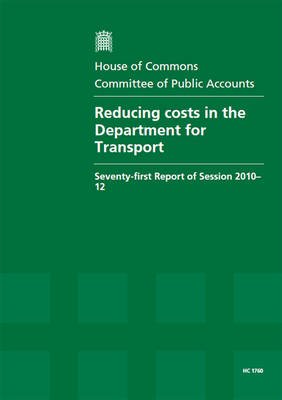 Reducing costs in the Department for Transport: seventy-first report of session 2010-12, report, together with formal minutes, oral and written evidence - House of Commons Papers 2010-12 1760 (Paperback)