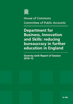 Department for Business, Innovation and Skills: reducing bureaucracy in further education in England, seventy-sixth report of session 2010-12, report, together with formal minutes, oral and written evidence - House of Commons Papers 2010-12 1803 (Paperback)