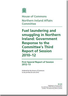 Fuel Laundering and Smuggling in Northern Ireland: Government Response to the Committee's Third Report of Session 2010-12, First Special Report of Session 2012-13 - House of Commons Papers (Paperback)