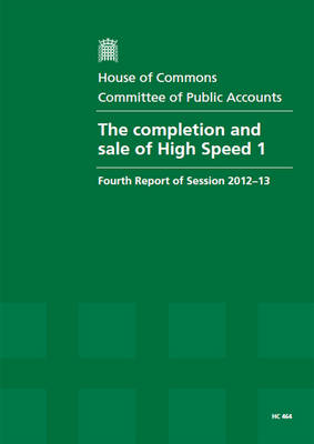 The completion and sale of High Speed 1: fourth report of session 2012-13, report, together with formal minutes, oral and written evidence - House of Commons Papers 2012-13 464 (Paperback)