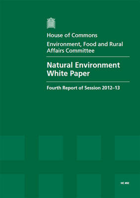 Natural environment white paper: fourth report of session 2012-13, Vol. 1: Report, together with formal minutes, oral and written evidence - House of Commons Papers 2012-13 492 (Paperback)
