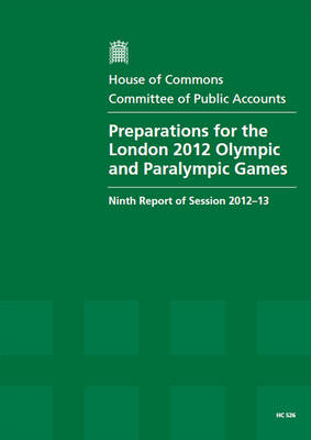 Preparations for the London 2012 Olympic and Paralympic Games: ninth report of session 2012-13, report, together with formal minutes, oral and written evidence - House of Commons Papers 2012-13 526 (Paperback)