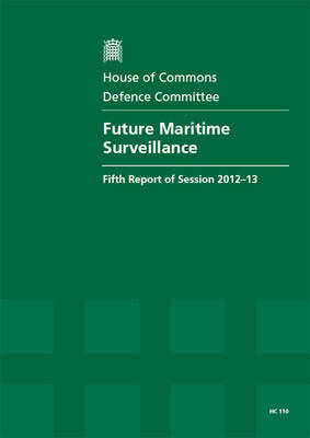 Future maritime surveillance: fifth report of session 2012-13, Vol. 1: Report, together with formal minutes, oral and written evidence - House of Commons Papers 2012-13 110 (Paperback)