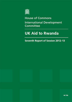 UK aid to Rwanda: seventh report of session 2012-13, Vol. 1: Report, together with formal minutes, oral and written evidence - UK aid to Rwanda: seventh report of session 2012-13 2012-13 726 (Paperback)