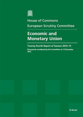 Economic and monetary union: twenty-fourth report of session 2012-13, documents considered by the Committee on 12 December 2012, report, together with formal minutes - House of Commons Papers 2012-13 86-xxiv (Paperback)