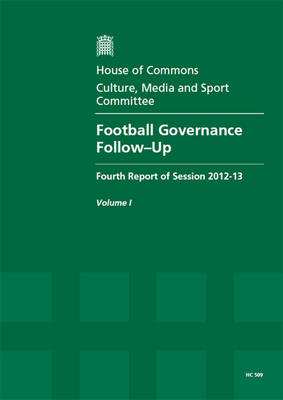 Football governance: follow-up, fourth report of session 2012-13, Vol. 1: Report, together with formal minutes, oral and written evidence - House of Commons Papers 2012-13 509 (Paperback)