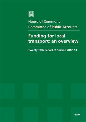 Funding for local transport: an overview, twenty-fifth report of session 2012-13, report, together with formal minutes, oral and written evidence - House of Commons Papers 2012-13 747 (Paperback)