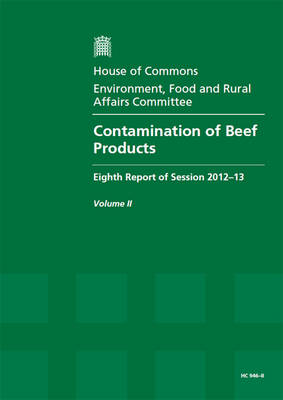 Contamination of Beef Products: Eighth Report of Session 2012-13, Vol. 2: Oral and Written Evidence - House of Commons Papers (Paperback)