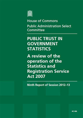Public trust in government statistics: a review of the operation of the Statistics and Registration Service Act 2007, ninth report of session 2012-13, report, together with formal minutes, oral and written evidence - House of Commons Papers 2012-13 406 (Paperback)