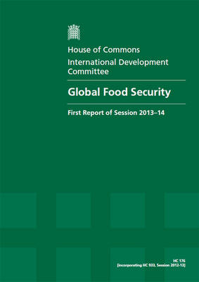 Global food security: first report, session 2013-14, Vol. 1: Report, together with formal minutes, oral and written evidence - Global food security: first report, session 2013-14 2013-14 176 (Paperback)