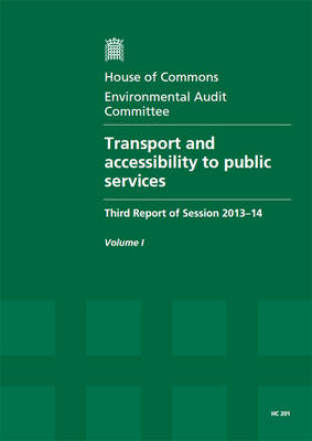 Transport and accessibility to public services: third report of session 2013-14, Vol. 1: Report, together with formal minutes, oral and written evidence - House of Commons Papers 2013-14 201 (Paperback)