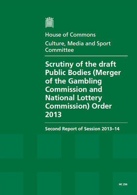 Scrutiny of the Draft Public Bodies (Merger of the Gambling Commission and the National Lottery Commission) Order 2013: second report of session 2013-14, report, together with formal minutes, oral and written evidence - House of Commons Papers 2013-14 256 (Paperback)