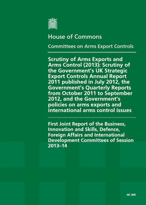 Scrutiny of arms export controls (2013): scrutiny of the Government's UK Strategic Export Controls Annual Report 2011 published in July 2012, the Government's Quarterly Reports from October 2011 to September 2012, and the Government's policies on arms exports and international arms control issues, first joint report of the Business, Innovation and Skills, Defence, Foreign Affairs and International Development committees of session 2013-1 - House of Commons Papers 2013-14 205 (Paperback)