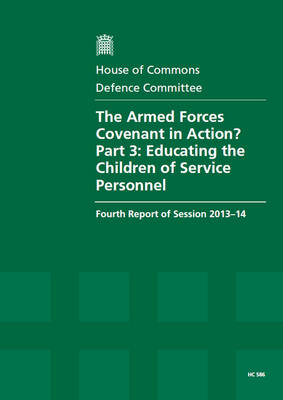 The Armed Forces Covenant in Action?: Part 3: Educating the Children of Service Personnel, Fourth Report of Session 2013-14, Report, Together with Formal Minutes, Oral and Written Evidence - House of Commons Papers (Paperback)
