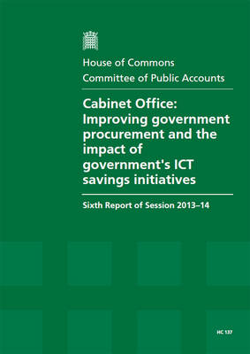 Cabinet Office: improving government procurement and the impact of government's ICT savings initiatives, sixth report of session 2013-14, report, together with formal minutes, oral and written evidence - House of Commons Papers 2013-14 137 (Paperback)
