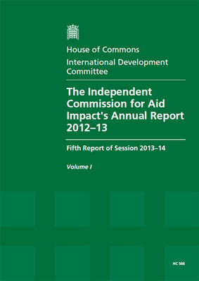 The Independent Commission for Aid Impact's annual report 2012-13: fifth report of session 2013-14, Vol. 1: Report, together with formal minutes, oral and written evidence - House of Commons Papers 2013-14 566 (Paperback)