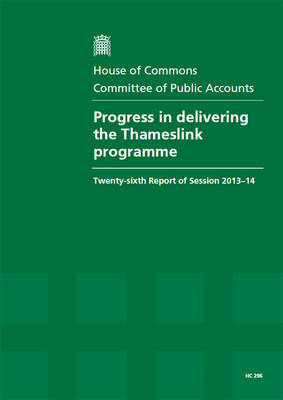 Progress in delivering the Thameslink programme: twenty-sixth report of session 2013-14, report, together with formal minutes, oral and written evidence - House of Commons Papers 2013-14 296 (Paperback)